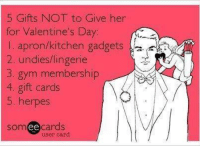 valentines meme: 5 Gifts NOT to Give her  for Valentine's Day  l apron/kitchen gadgets  2, undies lingerie  3. gym membership  4, gift cards  5. herpes  somee cards  user card