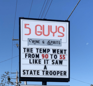 New sign at my local liquor store.: 5 GUYS  WINE & SPIRITS  THE TEMP WENT  FROM 90 TO 55  LIKE IT SAW  A  STATE TROOPER New sign at my local liquor store.