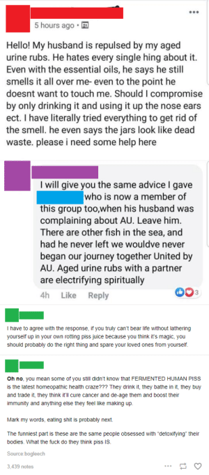 """Advice, Bodies , and Bruh: 5 hours ago  Hello! My husband is repulsed by my aged  urine rubs. He hates every single hing about it  Even with the essential oils, he says he still  smells it all over me- even to the point he  doesnt want to touch me. Should I compromise  by only drinking it and using it up the nose ears  ect. I have literally tried everything to get rid of  the smell. he even says the jars look like dead  waste. please i need some help here  I will give you the same advice I gave  who is now a member of  this group too,when his husband was  complaining about AU. Leave him.  There are other fish in the sea, and  had he never left we wouldve never  began our journey together United by  AU. Aged urine rubs with a partner  are electrifying spiritually  4h  Like  Reply  T have to agree with the response, if you truly can't bear life without lathering  yourself up in your own rotting piss juice because you think it's magic, you  should probably do the right thing and spare your loved ones from yourself.  Oh no, you mean some of you still didn't know that FERMENTED HUMAN PISS  is the latest homeopathic health craze??? They drink it, they bathe in it, they buy  and trade it, they think it'll cure cancer and de-age them and boost their  immunity and anything else they feel like making up.  Mark my words, eating shit is probably next  The funniest part is these are the same people obsessed with """"detoxifying"""" their  bodies. What the fuck do they think piss S.  Source:bogleech  3,439 notes Bruh what the hell is this"""