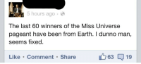 Miss Universe, Earth, and Been: 5 hours ago  The last 60 winners of the Miss Universe  pageant have been from Earth. I dunno man,  seems fixed  Like Comment Share  63 19