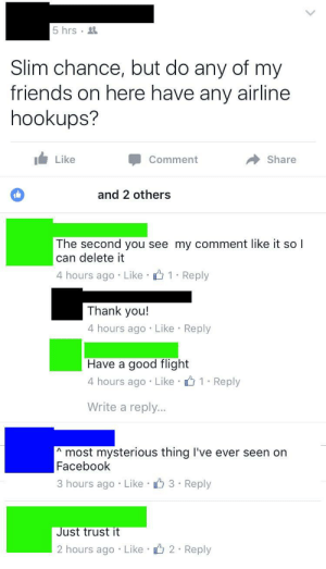 Facebook, Friends, and Tumblr: 5 hrs g  Slim chance, but do any of my  friends on here have any airline  hookups?  Like  Comment  Share  and 2 others  The second you see my comment like it so l  can delete it  4 hours ago Like  1 Reply  Thank you!  4 hours ago Like Reply  Have a good flight  4 hours ago Like o1 Reply  Write a reply...  most mysterious thing I've ever seen on  Facebook  3 hours ago Like 3 Reply  ust trust it  2 hours ago Like 2 Reply memehumor:  If only there were a way to send a private message directly to a Facebook friend.