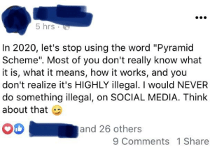 """Proposing to ban the phrase """"pyramid scheme"""" so people stop calling out her pyramid schemes..: 5 hrs.  In 2020, let's stop using the word """"Pyramid  Scheme"""". Most of you don't really know what  it is, what it means, how it works, and you  don't realize it's HIGHLY illegal. I would NEVER  do something illegal, on SOCIAL MEDIA. Think  about that  and 26 others  9 Comments  1 Share Proposing to ban the phrase """"pyramid scheme"""" so people stop calling out her pyramid schemes.."""