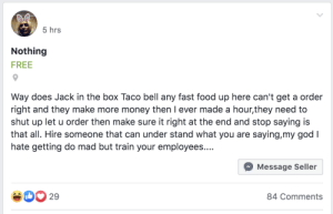 There's a lot to unpack here: 5 hrs  Nothing  FREE  Way does Jack in the box Taco bell any fast food up here can't get a order  right and they make more money then I ever made a hour,they need to  shut up let u order then make sure it right at the end and stop saying is  that all. Hire someone that can under stand what you are saying,my god I  hate getting do mad but train your employees....  Message Seller  29  84 Comments There's a lot to unpack here
