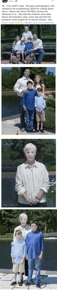 siryouarebeingmocked:  derpomatic:Holy shit she NPC'd them!   You get what you pay for…: 5 hrs  Ok. This is NOT a joke. We paid a photographer, who  claimed to be a professional, $250 for a family photo  shoot. Please see these FOR REAL photos she  delivered to us....She said the shadows were really  bad on the beautiful, clear, sunny day and that her  professor never taught her to retouch photos. Feel   Magery by Lesa Hall C 2017   Magery by Lesa Hall   IMagery by Lesa Hall O 2017 siryouarebeingmocked:  derpomatic:Holy shit she NPC'd them!   You get what you pay for…