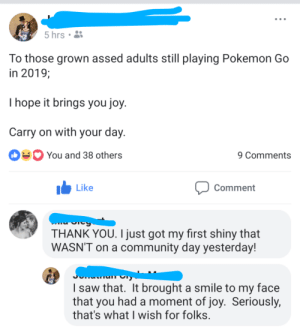 Community, Pokemon, and Saw: 5 hrs  To those grown assed adults still playing Pokemon Go  in 2019;  I hope it brings you joy  Carry on with your day  You and 38 others  9 Comments  I Like  Comment  THANK YOU. I just got my first shiny that  WASN'T on a community day yesterday!  I saw that. It brought a smile to my face  that you had a moment of joy. Seriously,  that's what I wish for folks I saw something nice today