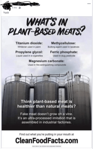 Those words sound scary!!!: 5 hrs  Yuck  WHAT'S IN  PLANT-BASED MEATS?  Titanium dioxide:  Methycellulose:  Bulking agent used in laxatives  Whitener used in paint  Ferric phosphate:  Propylene glycol:  Liquid used in e-cigarettes  Used in slug pesticide  Magnesium carbonate:  Used in fire-extinguishing compounds  Think plant-based meat is  healthier than natural meats?  Fake meat doesn't grow on a vine.  It's an ultra-processed imitation that is  assembled in industrial factories.  Find out what you're putting in your mouth at  CleanFoodFacts.com  he coNTER FOR CO  RDOM  PAD Those words sound scary!!!
