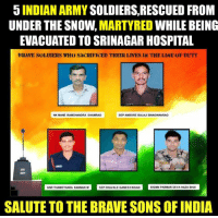 martyr: 5 INDIAN ARMY  SOLDIERS, RESCUED FROM  UNDER THE SNOW.  MARTYRED  WHILE BEING  EVACUATED TO SRINAGAR HOSPITAL  BRAVE SOLDIERS WHO SACRIFICED THEIR LIVES IN TKE LINE OF DUTY  NK MANE RAMCHANDRA SHAMRAO  SEP AMBORE BALAJI BHAGWANRAO  GNR THAMOTHARA KANNAN M  SEP DHAvALE GANESHKSAN SIGMN PARMAR DEVAHAZABHAI  SALUTE TO THE BRAVE SONS OF INDIA