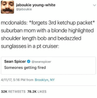 McDonalds, Memes, and Brooklyn: 5 jaboukie young-white  @jaboukie  mcdonalds: forgets 3rd ketchup packet  suburban mom with a blonde highlighted  shoulder length bob and bedazzled  sunglasses in a pt cruiser  Sean Spicer  aseanspicer  Someones getting fired  4/11/17, 5:16 PM from Brooklyn, NY  32K  RETWEETS  78.2K  LIKES Sean Spicer basically is a white suburban mom at this point