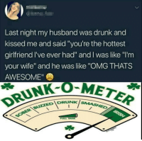 "Wholesome drunk via /r/memes http://bit.ly/2I6EuZD: 5  Last night my husband was drunk and  kissed me and said ""you're the hottest  girlfriend I've ever had"" and I was like ""I'm  your wife"" and he was like ""OMG THATS  AWESOME""  DRUNK-OM  IDRUNKis  NK SMASHED  FULL TANK Wholesome drunk via /r/memes http://bit.ly/2I6EuZD"