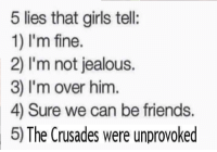5 lies that girls tell  1) I'm fine.  2) I'm not jealous.  3) I'm over him.  4) Sure we can be friends  5) The Crusades were unprovoked