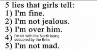 Girls, Jealous, and Girl: 5 lies that girls tell:  1) I'm fine  2) I'm not jealous.  3) I'm over him  I'm ok with the North being  occupied by the Brits  5) I'm not mad