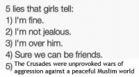 Friends, Girls, and Jealous: 5 lies that girls tell:  1) I'm fine.  2) I'm not jealous.  3) I'm over him.  4) Sure we can be friends.  5)  The Crusades were unprovoked wars of  aggression against a peaceful Muslim world