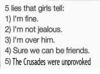 Friends, Girls, and Jealous: 5 lies that girls tell:  1) I'm fine.  2) I'm not jealous.  3) I'm over him  4) Sure we can be friends.  5) The Crusades were unprovoked <p>Damn crusaders</p>