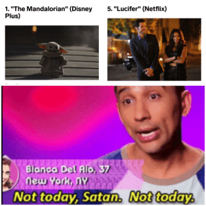 "Ep 5 had prequal references so it's totally ok for this to be here says me.: 5. ""Lucifer"" (Netflix)  1. ""The Mandalorian"" (Disney  Plus)  Blanca Del Alo, 37  new York, NY  Not today, Satan. Not today. Ep 5 had prequal references so it's totally ok for this to be here says me."