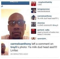 Memes, No Chill, and 🤖: 5  meghanthakitty  K333  lamgeeyooow  HAHAHAHAHA  carmeloanthony  Ya milk dud head ass!!!!! L  shemise  I LOVE UUUUU!!!! @trey5  garland cq9q  need a bunch of extra incc  takes 5 minutes  spacejam  carmeloanthony left a comment on  trey5's photo: Ya milk dud head ass!!!!  Lmfao  26 MINUTES AGO MELO GOT NO CHILL 💀