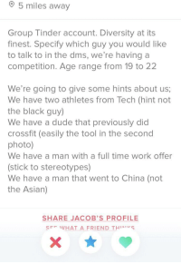Asian, Dude, and Tinder: 5 miles away  Group Tinder account. Diversity at its  finest. Specify which guy you would like  to talk to in the dms, we're having a  competition. Age range from 19 to 22  We're going to give some hints about us;  We have two athletes from Tech (hint not  the black guy)  We have a dude that previously did  crossfit (easily the tool in the secono  photo)  We have a man with a full time work offer  (stick to stereotypes)  We have a man that went to China (not  the Asian)  SHARE JACOB'S PROFILE  SE WHAT A FRIEND THS Well this is new