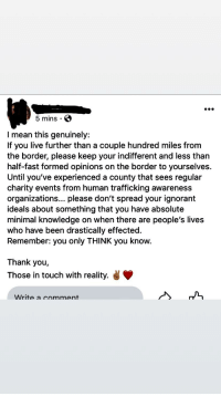 Ignorant, Thank You, and Live: 5 mins . S  I mean this genuinely:  If you live further than a couple hundred miles from  the border, please keep your indifferent and less than  half-fast formed opinions on the border to yourselves.  Until you've experienced a county that sees regular  charity events from human trafficking awareness  organizations... please don't spread your ignorant  ideals about something that you have absolute  minimal knowledge on when there are people's lives  who have been drastically effected.  Remember: you only THINK you know.  Thank you,  Those in touch with reality. y  Write a comment