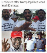 <p>Please tell me not a repost pleaseeeee (via /r/BlackPeopleTwitter)</p>: 5 minutes after Trump legalizes weed  in all 50 states.  TRUMP&  epublicans  Are Not  Racist  TRUMP &  P & ublicans  icans re Not  acist  GREAT AGA <p>Please tell me not a repost pleaseeeee (via /r/BlackPeopleTwitter)</p>