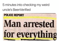 Memes, Police, and Run: 5 minutes into checking my weird  uncle's BeenVerified  POLICE REPORT  Man arrested  for everything I knew it. Run a background check on anyone! Search now by going to the link in my bio. ad http:-bit.ly-TrashCanPaul