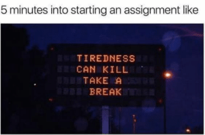 studentlifeproblems:If you are a student Follow @studentlifeproblems: 5 minutes into starting an assignment like  TIREDNESS  CAN KILL  TAKE A  BREAK studentlifeproblems:If you are a student Follow @studentlifeproblems