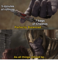 Be Like, Cheetos, and Memes: 5 minutes  of running  7 bags  of Cheetos  Perfectly Balanced...  As all things should be..  0 It really do be like that via /r/memes https://ift.tt/2xGQ3iB