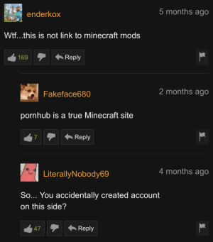 No it is not I wondered too: 5 months ago  enderkox  Wtf...this is not link to minecraft mods  Reply  169  2 months ago  Fakeface680  DOGGERED  pornhub is a true Minecraft site  Reply  4 months ago  LiterallyNobody69  So... You accidentally created account  on this side?  Reply  47 No it is not I wondered too
