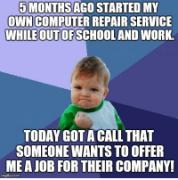 Work, Good, and Today: 5 MONTHS AGO STARTED MY  ONNCOMPUTER REPAIR SERVICE  WHLEOUTOFSCHOOLAND WORK  TODAY GOTA CALL THAT  SOMEONE WANTS TO OFFER  MEA JOB FOR THEIR COMPANY!  imgflip.com It feels so damn good.