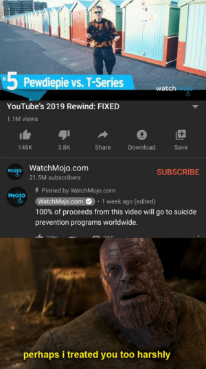 watchmojo good: 5 Pewdiepie vs. T-Series  %23  watch  YouTube's 2019 Rewind: FIXED  1.1M views  +1  Share  148K  3.8K  Download  Save  WatchMojo.com  mojo  SUBSCRIBE  21.5M subscribers  + Pinned by WatchMojo.com  mojo  WatchMojo.com O  • 1 week ago (edited)  100% of proceeds from this video will go to suicide  prevention programs worldwide.  perhaps i treated you too harshly watchmojo good