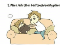 *drops* Wait here rol: 5. Place sad roll on bed/couch/comfy place *drops* Wait here rol
