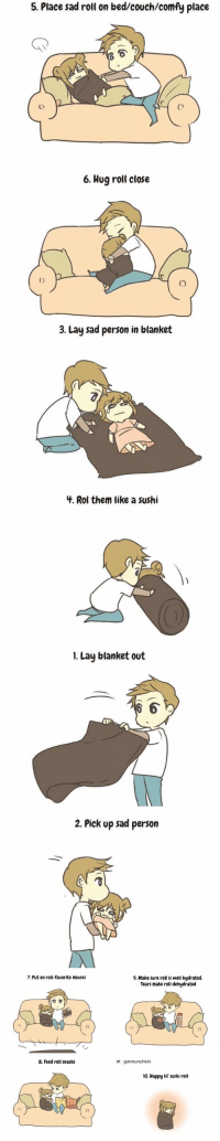 Funny, Lay's, and Movies: 5. Place sadroll on bed/couch/comfy place  6. Hug roll close   3. Lay sad person in blanket  4. Rol them like a sushi   I. Lay blanket out  2. Pick up sad person   7. Put on rolls favorite movies  8. Feed roll snacks  9. Make sure roll is well hydrated.  Tears make roll dehydrated  gotmunchkin  lo. Happy lil sushi roll how to care for a sad person