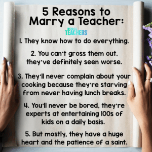 But there are many more reasons... 😉: 5 Reasons to  Marry a Teacher:  BORED  TEACHERS  I. They know how to do everything.  2. You can't gross them out  they've definitely seen worse.  3. They'll never complain about your  cooking because they're starving  from never having lunch breaks.  TEACHERS  4. You'll never be bored, they 're  experts at entertaining 100s of  kids on a daily basis.  5. But mostly, they have a huge  heart and the patience of a saint. But there are many more reasons... 😉