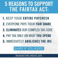Americans waste almost 9 billion hours each year working on their taxes. This is ridiculous.   It's time for real tax reform, and we can begin by repealing the 16th Amendment and eliminating the IRS.   I'm proud to be a co-sponsor of H.R. 25, the FairTax Act, which does just that.: 5 REASONS TO SUPPORT  THE FAIRTAX ACT:  1. KEEP YOUR ENTIRE PAYCHECK  2. EVERYONE PAYS THEIR FAIR SHARE  3. ELIMINATES OUR COMPLEX TAX CODE  4. PAY TAX ONLY ON WHAT YOU SPEND  5. IMMEDIATELY ABOLISHES THE IRS  SHARE IF YOU AGREE  BRIDENSTINE HOUSE GOV Americans waste almost 9 billion hours each year working on their taxes. This is ridiculous.   It's time for real tax reform, and we can begin by repealing the 16th Amendment and eliminating the IRS.   I'm proud to be a co-sponsor of H.R. 25, the FairTax Act, which does just that.