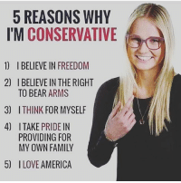 America, Family, and Memes: 5 REASONS WHY  I'M CONSERVATIVE  1)  I BELIEVE IN FREEDOM  I BELIEVE IN THE RIGHT  TO BEAR ARMS  2)  3)  ITHINK FOR MYSELF  Ly  ITAKE PRIDE IN  PROVIDING FOR  MY OWN FAMILY  4)  5) ILOVE AMERICA