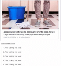 Fucking, Funny, and House: 5 reasons you should be helping your wife clean house  It might not be much fun initially, but the payoff is more than you imagine.  FAMILYSHARE COMI BY NEIL KENNEDY  commandvrclarke:  1. You fucking live here  2. You fucking live here  3. You fucking live here  4. You fucking live here  5. You fucking live here Yessssssss