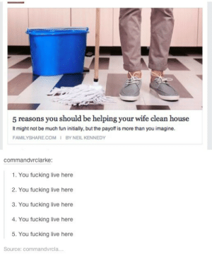 Fucking, Help, and House: 5 reasons you should be helping your wife clean house  It might not be much fun initially, but the payoff is more than you imagine.  FAMILYSHARE.COM I BY NEIL KENNEDY  commandvrclarke:  1. You fucking live here  2. You fucking live here  3. You fucking live here  4. You fucking live here  5. You fucking live here  Source: commandvrcla.. Why help your wife around the house