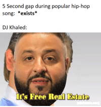 DJ Khaled, Free, and Real Estate: 5 Second gap during popular hip-hop  song: *exists*  DJ Khaled:  It's Free Real Estate
