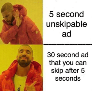 I admit this is true: 5 second  unskipable  ad  30 second ad  that you can  skip after 5  seconds I admit this is true