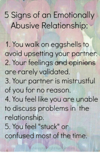 "This could also apply to a family relationship, friendship or work relationship.   XOXO  <3 Helen: 5 Signs of an Emotionally  Abusive Relationship  1. You walk on eggshells to  avoid upsetting your partner.  2. Your feelings and opinions  are rarely validated  3. Your partner is mistrustful  of you for no reason  4. You feel like you are unable  to discuss problems in the  relationship  5. You feel ""stuck"" or  confused most of the time. This could also apply to a family relationship, friendship or work relationship.   XOXO  <3 Helen"