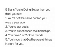 Friends, Goals, and God: 5 Signs You're Doing Better than you  think you are  1. You're not the same person you  were a year ago  2. You've got goals  3. You've experienced real hardships  4. You have 1 or 2 close friends  5. You know that God has great things  in store for you
