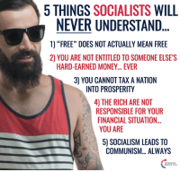 """TRUTH!  #BigGovSucks: 5 THINGS  SOCIALISTS  WILL  NEVER UNDERSTAND  1) """"FREE"""" DOES NOT ACTUALLY MEAN FREE  2) YOU ARE NOT ENTITLED TO SOMEONE ELSE'S  HARD-EARNED MONEY... EVER  3) YOU CANNOT TAX A NATION  INTO PROSPERITY  40 THE RICH ARE NOT  RESPONSIBLE FOR YOUR  FINANCIALSITUATION...  YOU ARE  50 SOCIALISM LEADS TO  COMMUNISM... ALWAYS TRUTH!  #BigGovSucks"""
