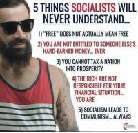"Doe, Memes, and Money: 5 THINGS  SOCIALISTS  WILL  NEVER UNDERSTAND  1) ""FREE"" DOES NOT ACTUALLY MEAN FREE  2) YOU ARE NOT ENTITLED TO SOMEONE ELSES  HARD-EARNED MONEY... EVER  3) YOU CANNOT TAX A NATION  INTO PROSPERITY  4 THE RICH ARE NOT  RESPONSIBLE FOR YOUR  FINANCIAL SITUATION.  YOU ARE  50 SOCIALISM LEADS TO  COMMUNISM... ALWAYS Don't quite understand the picture of this guy here, but the rest of it makes perfect sense."