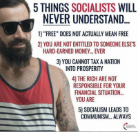 """Simple and Elegant truth!!! Those 5 reasons should be enough, even for those who don't get it!!!: 5 THINGS  SOCIALISTS  WILL  NEVER UNDERSTAND  1) """"FREE"""" DOES NOT ACTUALLY MEAN FREE  2 YOU ARE NOT ENTITLED TO SOMEONE ELSES  HARD-EARNED MONEY... EVER  3) YOU CANNOT TAX A NATION  INTO PROSPERITY  4 THE RICH ARE NOT  RESPONSIBLE FOR YOUR  FINANCIAL SITUATION...  YOU ARE  5) SOCIALISM LEADS TO  COMMUNISM... ALWAYS Simple and Elegant truth!!! Those 5 reasons should be enough, even for those who don't get it!!!"""