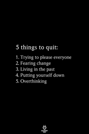 Fearing: 5 things to quit:  1. Trying to please everyone  2. Fearing change  3. Living in the past  4. Putting yourself down  5. Overthinking