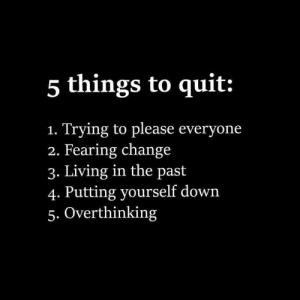This🎯: 5 things to quit:  Trying to please everyone  2. Fearing change  3. Living in the past  4. Putting yourself down  5. Overthinking  1. This🎯