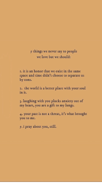 Love, Anxiety, and Heart: 5 things we never say to people  we love but we should:  I. it is an honor that we exist in the same  space and time didn't choose to separate us  by eons  2. the world is a better place with your soul  in it.  3. laughing with you plucks anxiety out of  my heart, you are a gift to my lungs  4. your past is not a threat, it's what brought  you to me.  s. i pray about you, still.