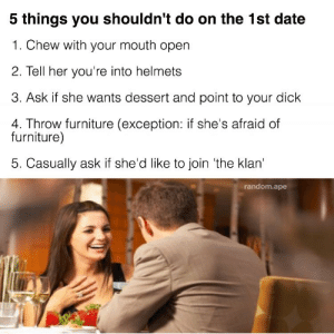 Memes, Date, and Dessert: 5 things you shouldn't do on the 1st date  1. Chew with your mouth open  2. Tell her you're into helmets  3. Ask if she wants dessert and point to your dick  4. Throw furniture (exception: if she's afraid of  furniture)  5. Casually ask if she'd like to join 'the klan  random.ape some donts
