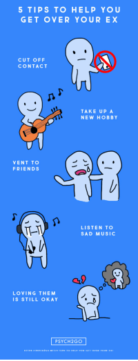 Friends, Music, and Target: 5 TIPS TO HELP YOU  GET OVER YOUR EX  CUT OFF  CONTACT  TAKE UP A  NEW HOBBY  VENT TO  FRIENDS  TL-I  LISTEN TO  SAD MUSIC  LOVING THEM  IS STILL OKAY  PSYCH2GO  HTTPS://PSYCH2GO.NET/9-TIPS-TO-HELP-YOU-GET-OVER-YOUR-EXI psych2go: Read Full Article Here: 9 Tips to Help You Get Over your Ex – Psych2Go Follow @psych2go for more!