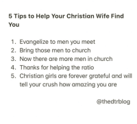 Church, Crush, and Girls: 5 Tips to Help Your Christian Wife Find  You  1. Evangelize to men you meet  2. Bring those men to church  3. Now there are more men in church  4. Thanks for helping the ratio  5. Christian girls are forever grateful and will  tell your crush how amazing you are  @thedtrblog 10 Hilarious Christian Memes that Made us LOL This Week!