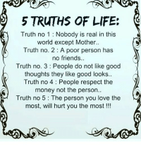 Friends, Life, and Love: 5 TRUTHS OF LIFE:  Truth no 1 Nobody is real in this  world except Mother..  Truth no. 2 A poor person has  no friends..  Truth no. 3 People do not like good  thoughts they like good looks  Truth no 4 People respect the  money not the person  Truth no 5: The person you love the  most, will hurt you the most!!! RT @Itswiselearning: Truths of Life☺️ https://t.co/qguLXDoJji