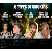 "-DONT MIND THIS GAY PIC I JUST WANNA ASK- what of the type are you guys im just curious about my followers and their lifestyles lmoa im the social one to the left cuz i leech on my mates' ciggies lmao (5th is chinese businessman -loves business and loves ciggies, i found it not important to be included in the photo): 5 TYPES OFSMOKERS  THE  THE  THE GUY  THE GUY THAT  SOCIAL  WHO'S TRYING  HARD  SHOULD HAVE  SMOKER  TOO HARD  CUNT  QUIT LONG B  AGO Only smokes  Actually hates smoking  Goes through a pack  Should be dead.  at parties.  but does it to look cool  a day. Sometimes two.  Still alive.  Doesn't buy  Thinks it's classy.  Been smoking since he  ciggies because  was twelve.  No one's sure how.  they're ""too expensive  Thinking of buying an  e-cigarette  Doesn't even exhale.  Happy to smoke  all of yours. -DONT MIND THIS GAY PIC I JUST WANNA ASK- what of the type are you guys im just curious about my followers and their lifestyles lmoa im the social one to the left cuz i leech on my mates' ciggies lmao (5th is chinese businessman -loves business and loves ciggies, i found it not important to be included in the photo)"